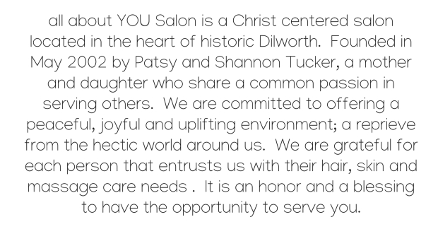 all about YOU salon + day spa_strong_ is a Christ centered salon located in the heart of historic Dilworth. Founded in May 2002 by Patsy and Shannon Tucker, a mother and daughter who